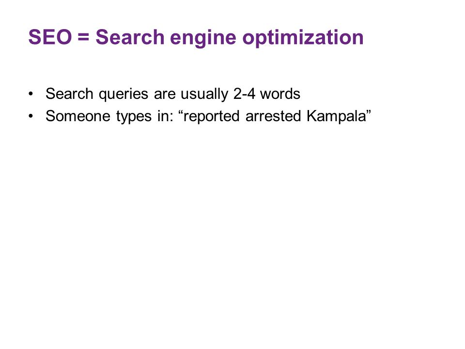 "SEO = Search engine optimization Search queries are usually 2-4 words Someone types in: ""reported arrested Kampala"""