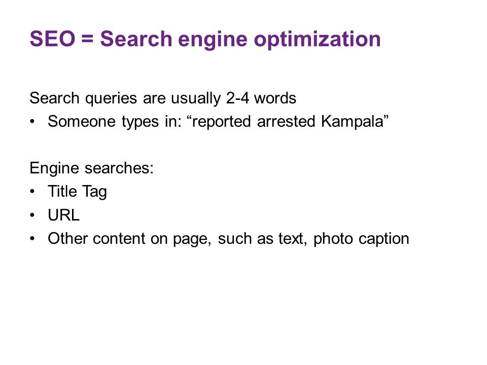 "SEO = Search engine optimization Search queries are usually 2-4 words Someone types in: ""reported arrested Kampala"" Engine searches: Title Tag URL Oth"