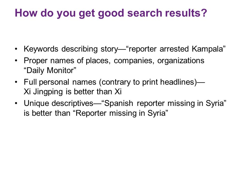 "How do you get good search results? Keywords describing story—""reporter arrested Kampala"" Proper names of places, companies, organizations ""Daily Moni"