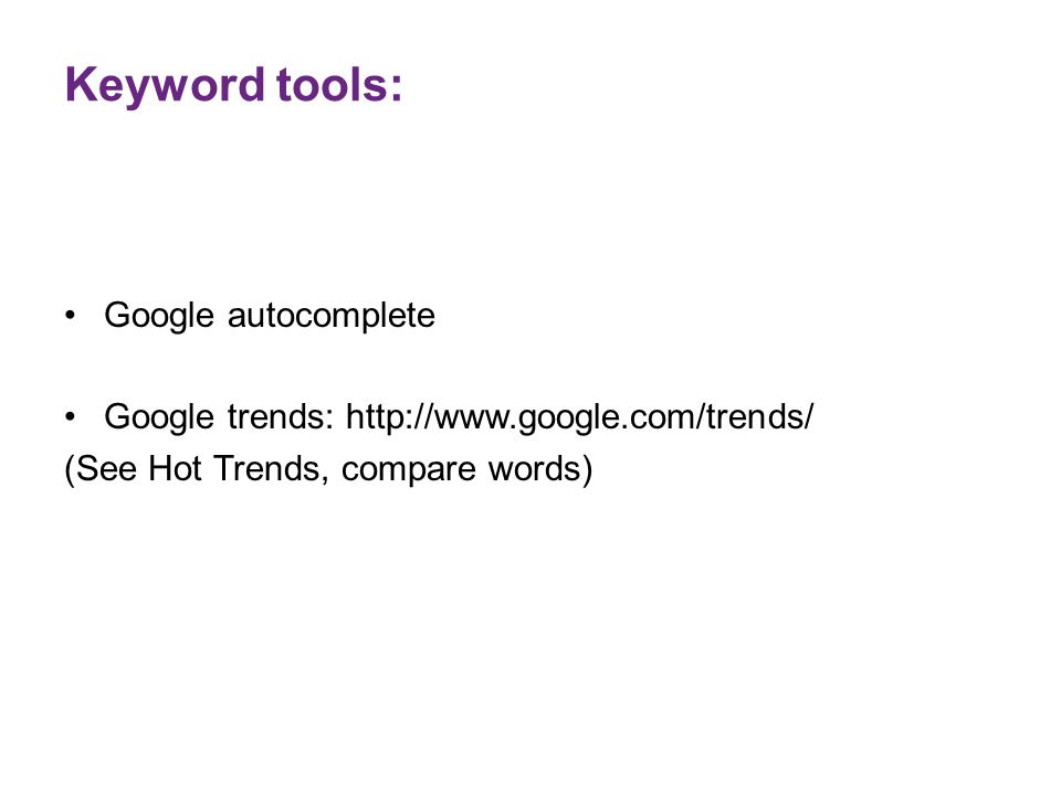 Keyword tools: Google autocomplete Google trends: http://www.google.com/trends/ (See Hot Trends, compare words)