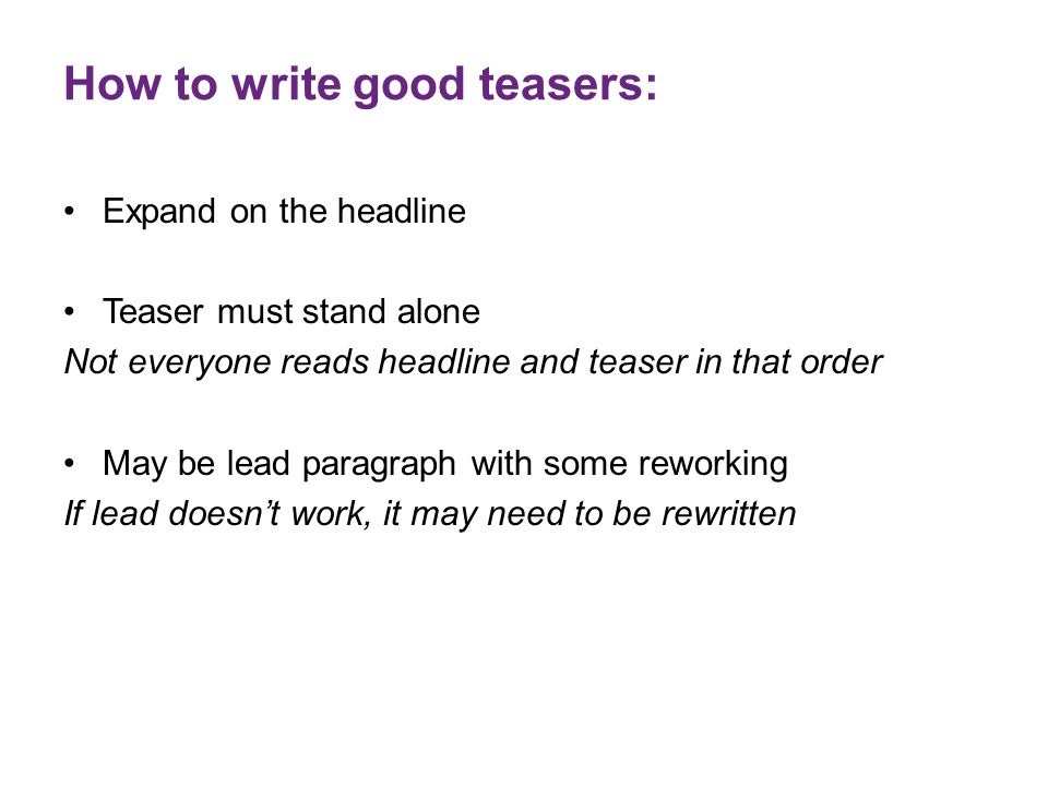How to write good teasers: Expand on the headline Teaser must stand alone Not everyone reads headline and teaser in that order May be lead paragraph w
