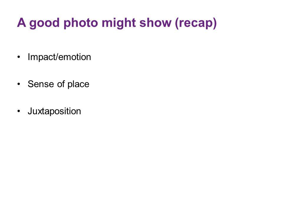 A good photo might show (recap) Impact/emotion Sense of place Juxtaposition