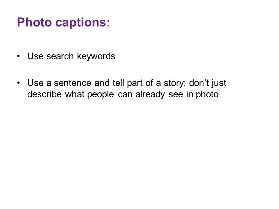 Photo captions: Use search keywords Use a sentence and tell part of a story; don't just describe what people can already see in photo