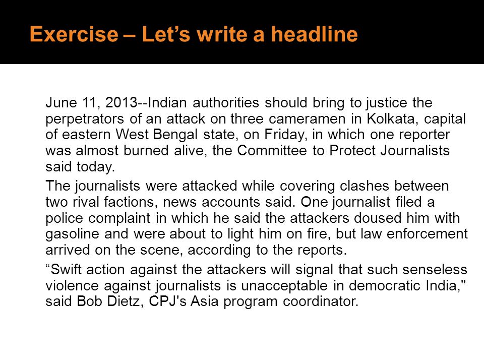 Exercise – Let's write a headline June 11, 2013--Indian authorities should bring to justice the perpetrators of an attack on three cameramen in Kolkat