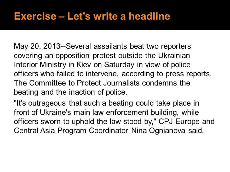 Exercise – Let's write a headline May 20, 2013--Several assailants beat two reporters covering an opposition protest outside the Ukrainian Interior Mi