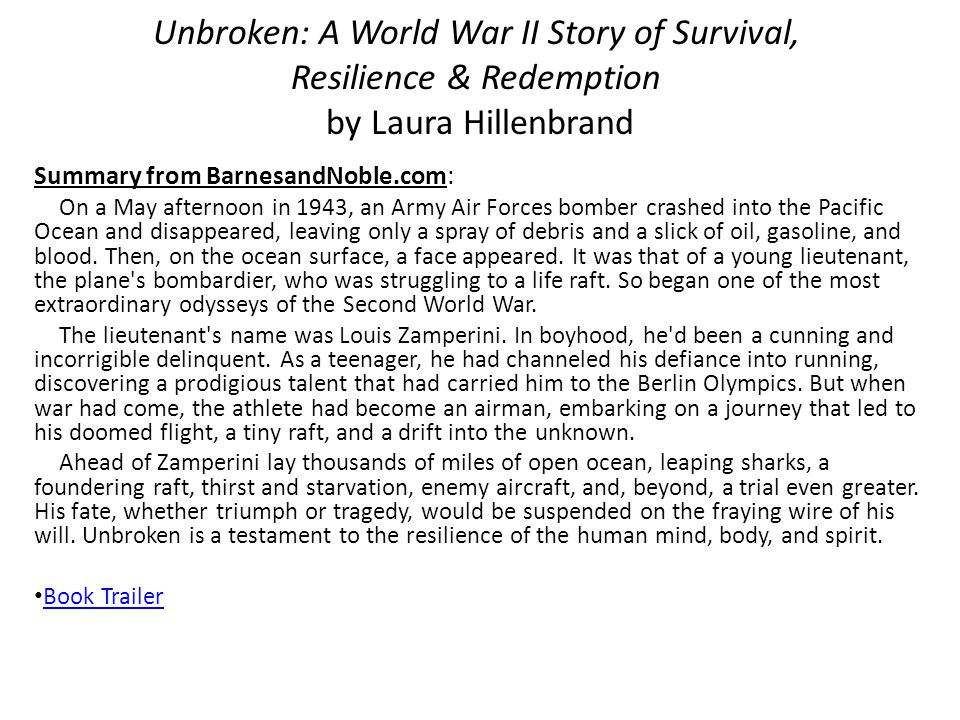 Unbroken: A World War II Story of Survival, Resilience & Redemption by Laura Hillenbrand Summary from BarnesandNoble.com: On a May afternoon in 1943, an Army Air Forces bomber crashed into the Pacific Ocean and disappeared, leaving only a spray of debris and a slick of oil, gasoline, and blood.