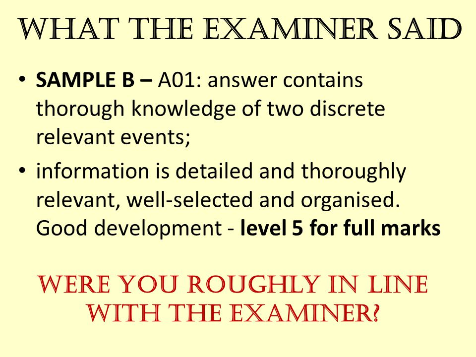 What the Examiner Said SAMPLE B – A01: answer contains thorough knowledge of two discrete relevant events; information is detailed and thoroughly relevant, well-selected and organised.