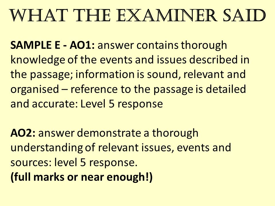 What the examiner said SAMPLE E - AO1: answer contains thorough knowledge of the events and issues described in the passage; information is sound, relevant and organised – reference to the passage is detailed and accurate: Level 5 response AO2: answer demonstrate a thorough understanding of relevant issues, events and sources: level 5 response.