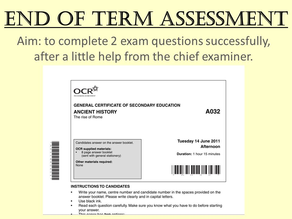 End of Term assessment Aim: to complete 2 exam questions successfully, after a little help from the chief examiner.