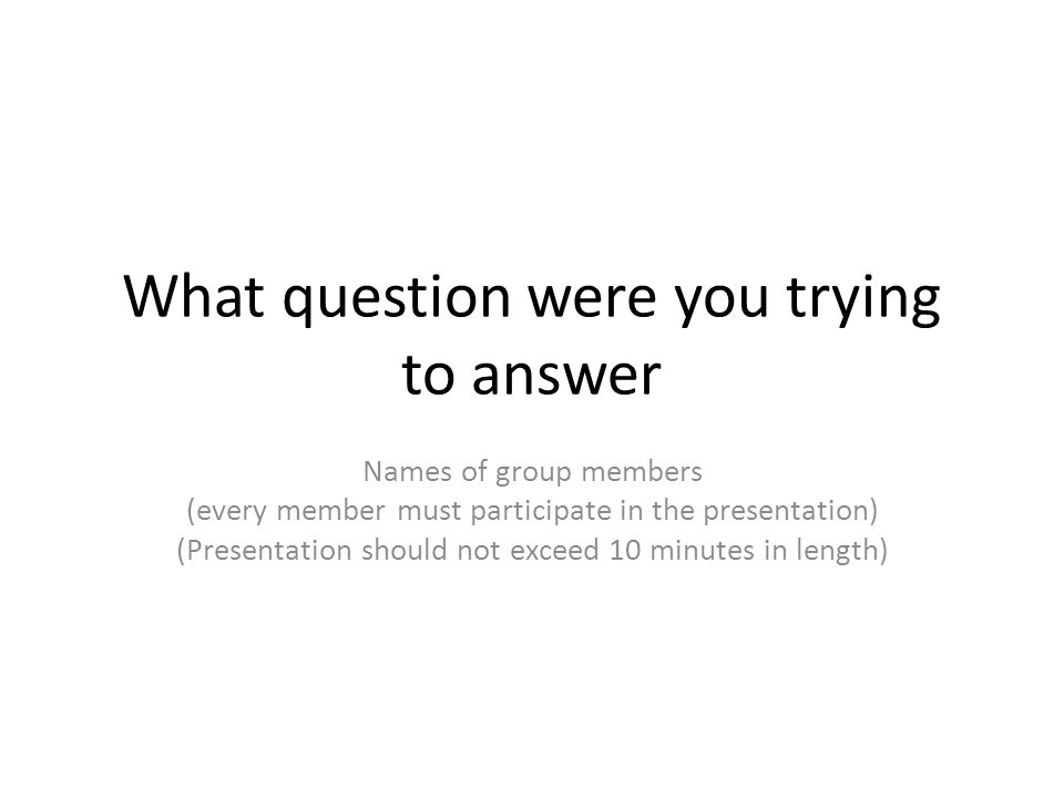 What question were you trying to answer Names of group members (every member must participate in the presentation) (Presentation should not exceed 10 minutes in length)