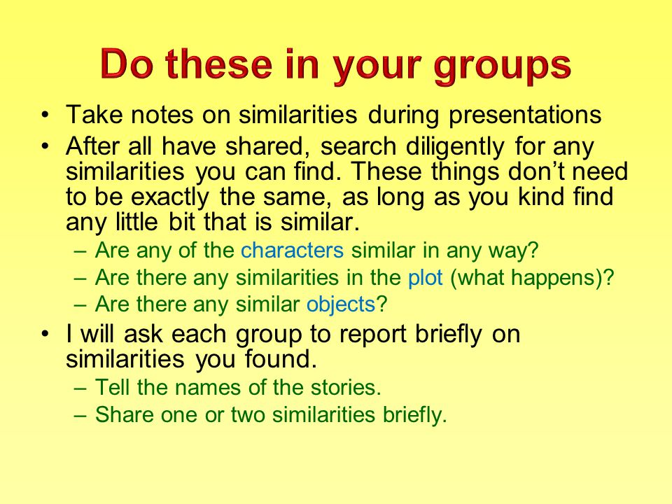 Take notes on similarities during presentations After all have shared, search diligently for any similarities you can find.