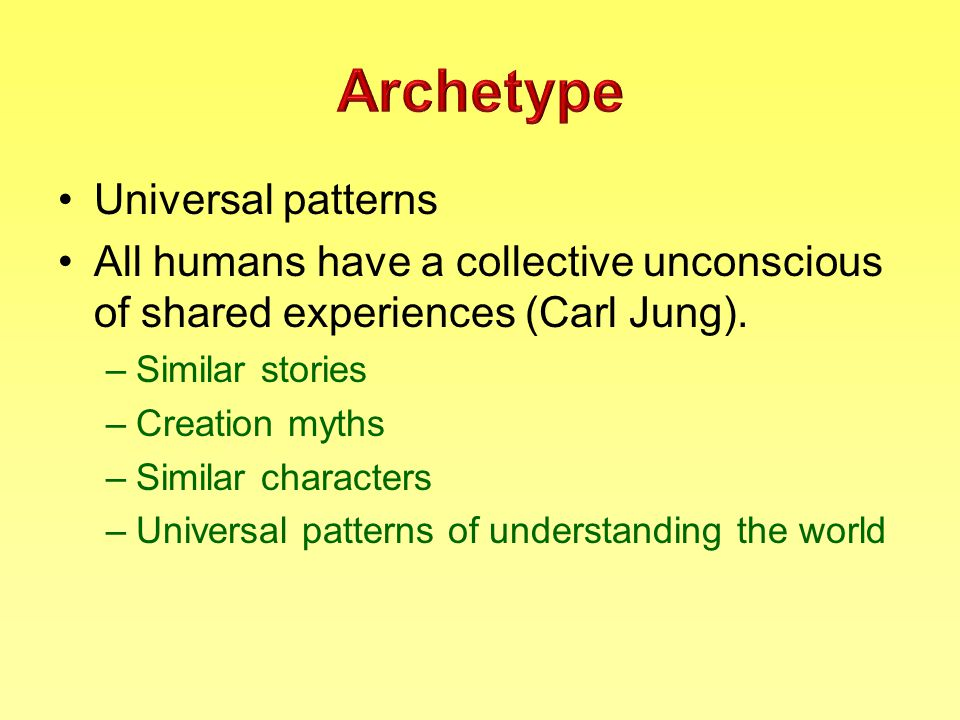 Universal patterns All humans have a collective unconscious of shared experiences (Carl Jung).