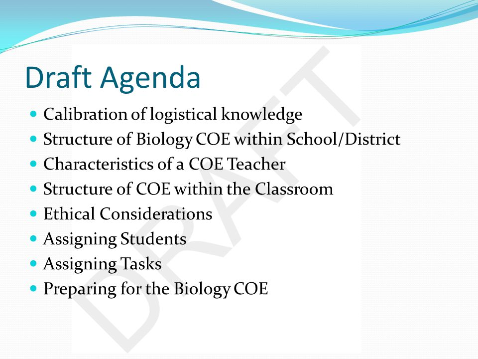 Draft Agenda Calibration of logistical knowledge Structure of Biology COE within School/District Characteristics of a COE Teacher Structure of COE within the Classroom Ethical Considerations Assigning Students Assigning Tasks Preparing for the Biology COE