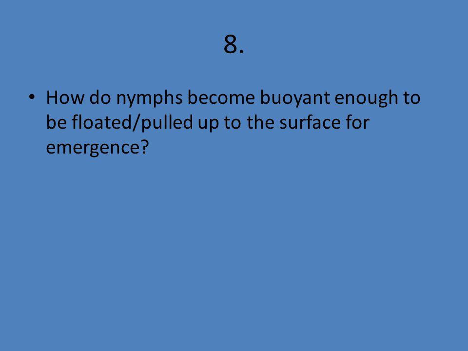 8. How do nymphs become buoyant enough to be floated/pulled up to the surface for emergence?