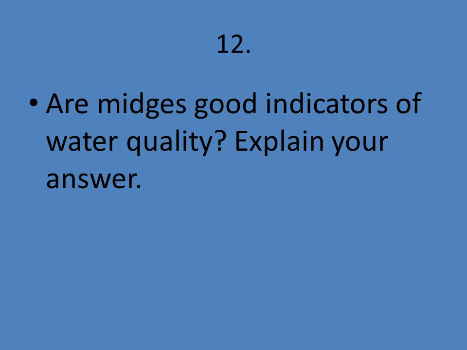 12. Are midges good indicators of water quality Explain your answer.