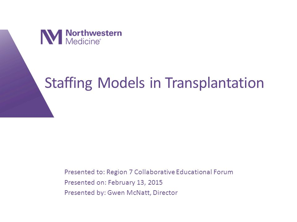 Presented to: Insert relevant presenter information Calibri 16pt Presented on: Month day, Year Presented by: Insert relevant presenter information here Presented to: Region 7 Collaborative Educational Forum Presented on: February 13, 2015 Presented by: Gwen McNatt, Director Staffing Models in Transplantation