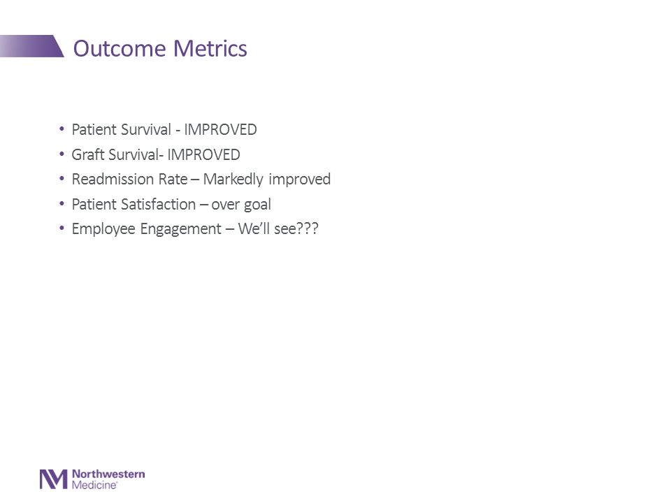 Outcome Metrics Patient Survival - IMPROVED Graft Survival- IMPROVED Readmission Rate – Markedly improved Patient Satisfaction – over goal Employee Engagement – We'll see???