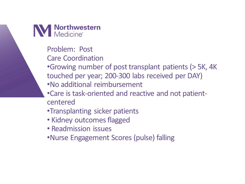 Problem: Post Care Coordination Growing number of post transplant patients (> 5K, 4K touched per year; 200-300 labs received per DAY) No additional reimbursement Care is task-oriented and reactive and not patient- centered Transplanting sicker patients Kidney outcomes flagged Readmission issues Nurse Engagement Scores (pulse) falling