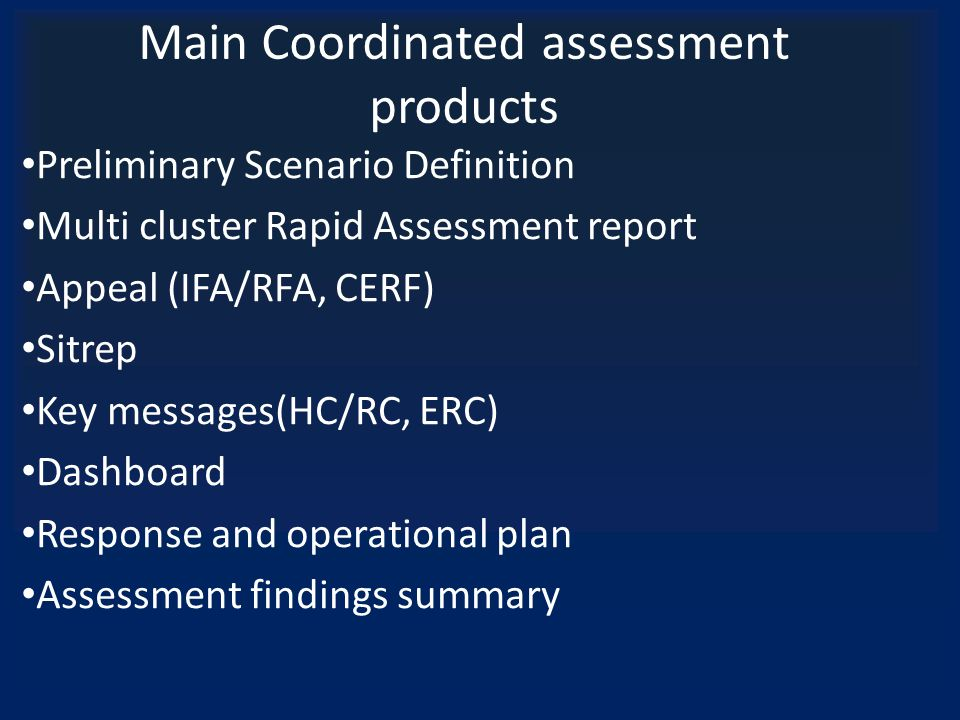 Main Coordinated assessment products Preliminary Scenario Definition Multi cluster Rapid Assessment report Appeal (IFA/RFA, CERF) Sitrep Key messages(HC/RC, ERC) Dashboard Response and operational plan Assessment findings summary