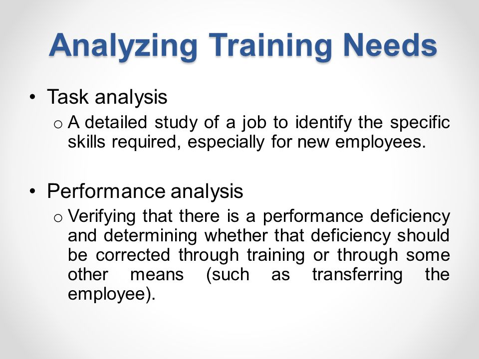 Analyzing Training Needs Task analysis o A detailed study of a job to identify the specific skills required, especially for new employees. Performance