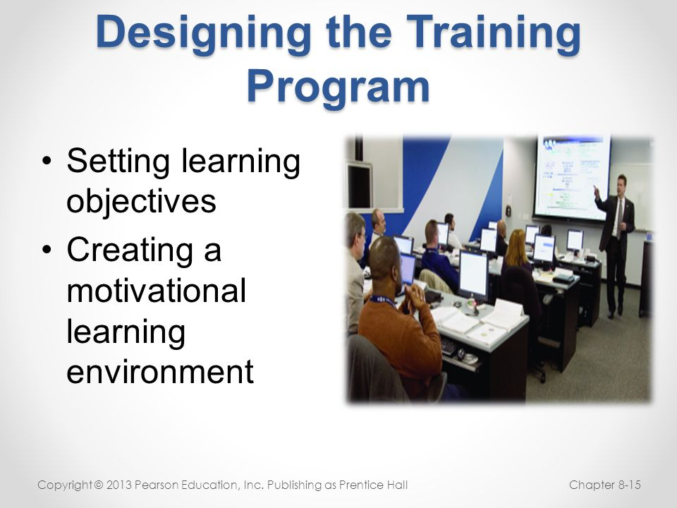 Designing the Training Program Setting learning objectives Creating a motivational learning environment Copyright © 2013 Pearson Education, Inc. Publi