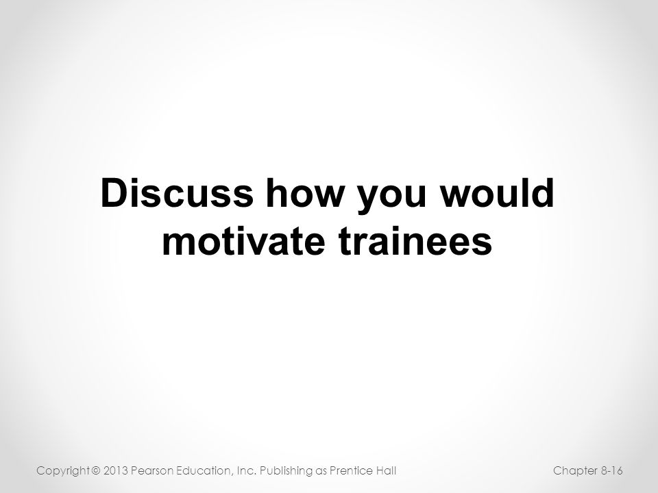 Discuss how you would motivate trainees Copyright © 2013 Pearson Education, Inc. Publishing as Prentice HallChapter 8-16