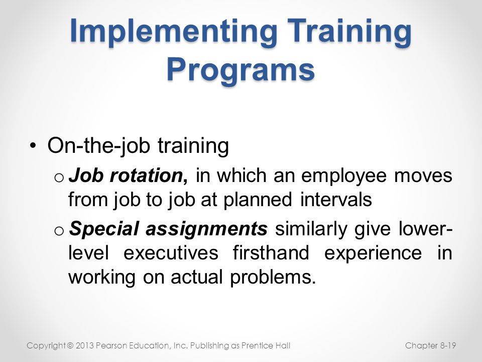 Implementing Training Programs On-the-job training o Job rotation, in which an employee moves from job to job at planned intervals o Special assignmen