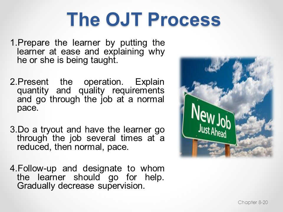The OJT Process 1.Prepare the learner by putting the learner at ease and explaining why he or she is being taught. 2.Present the operation. Explain qu