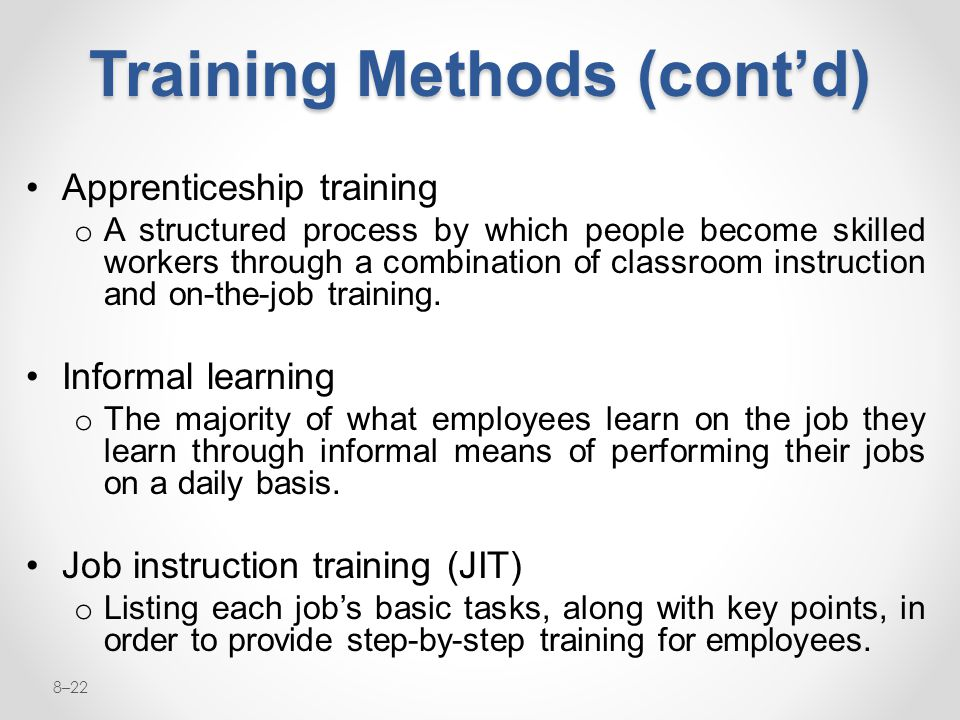 8–22 Training Methods (cont'd) Apprenticeship training o A structured process by which people become skilled workers through a combination of classroo