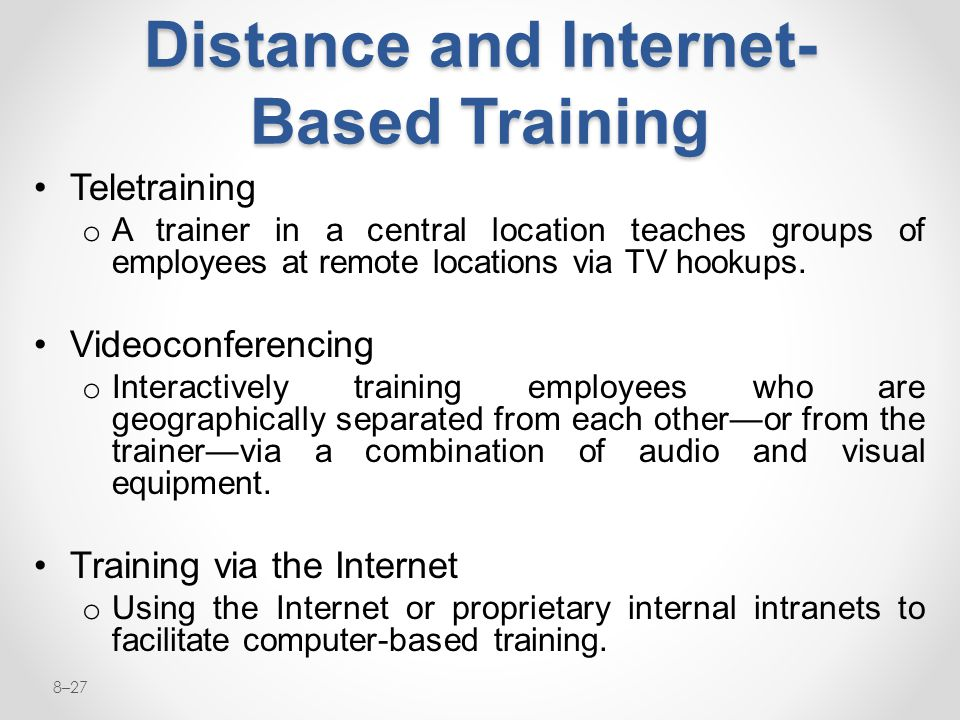 8–27 Distance and Internet- Based Training Teletraining o A trainer in a central location teaches groups of employees at remote locations via TV hooku