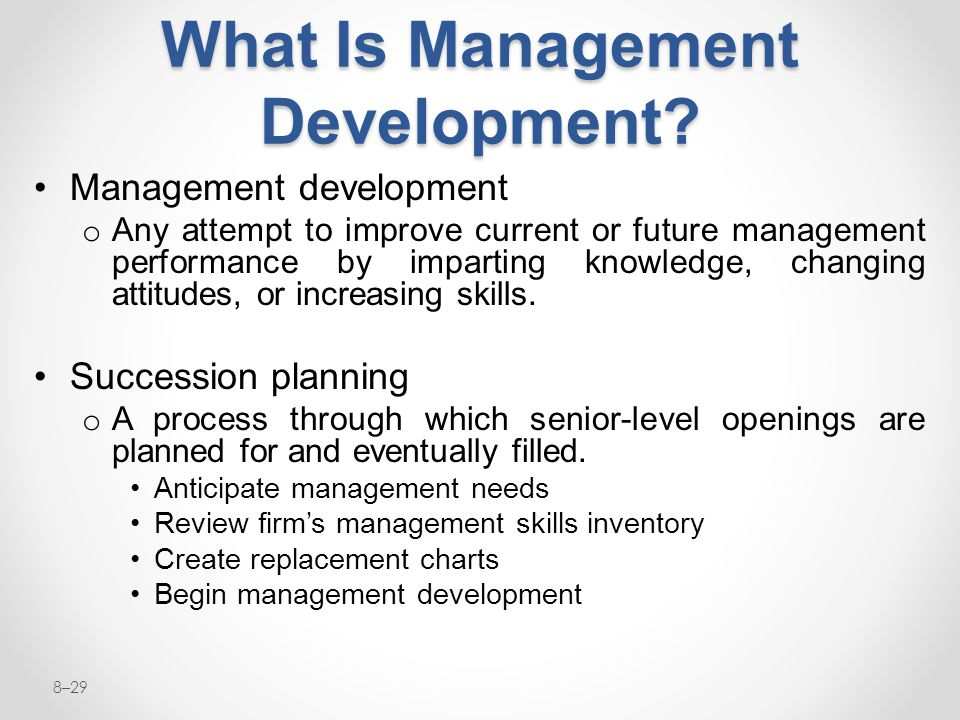 8–29 What Is Management Development? Management development o Any attempt to improve current or future management performance by imparting knowledge,