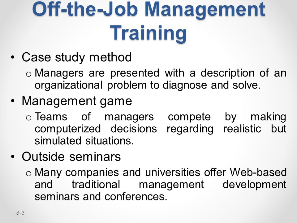 8–31 Off-the-Job Management Training Case study method o Managers are presented with a description of an organizational problem to diagnose and solve.