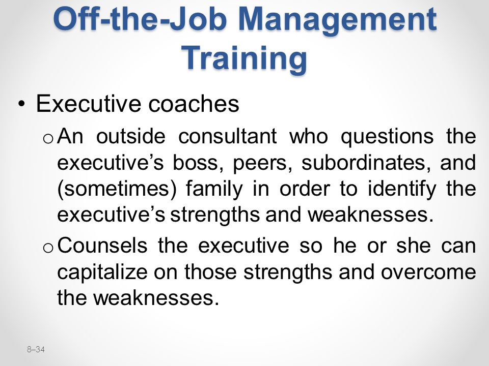 8–34 Off-the-Job Management Training Executive coaches o An outside consultant who questions the executive's boss, peers, subordinates, and (sometimes