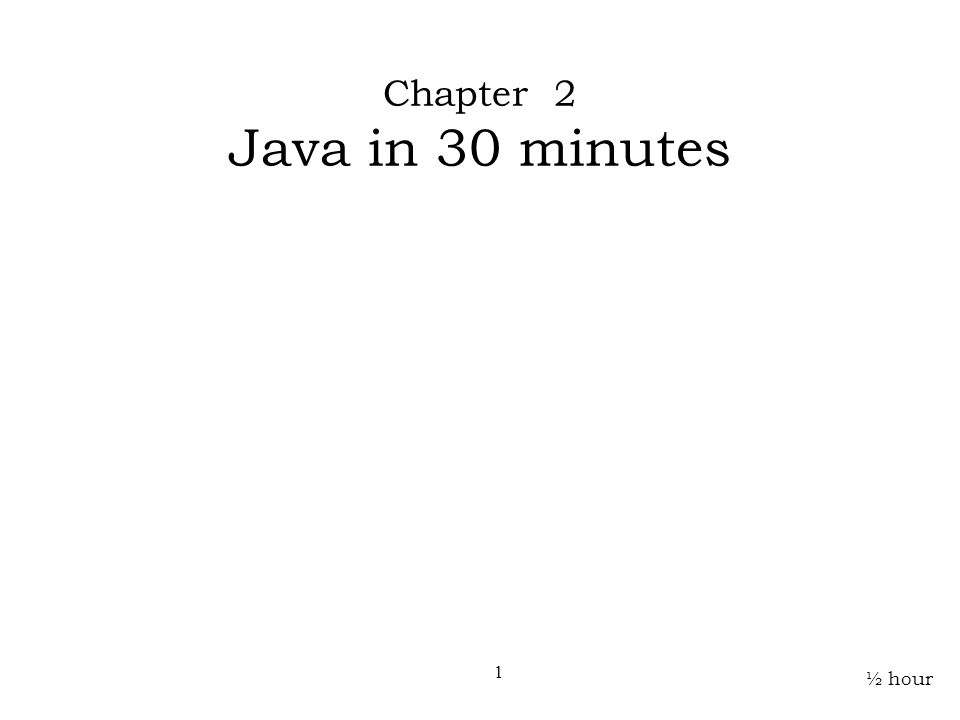 ½ hour Chapter 2 Java in 30 minutes 1