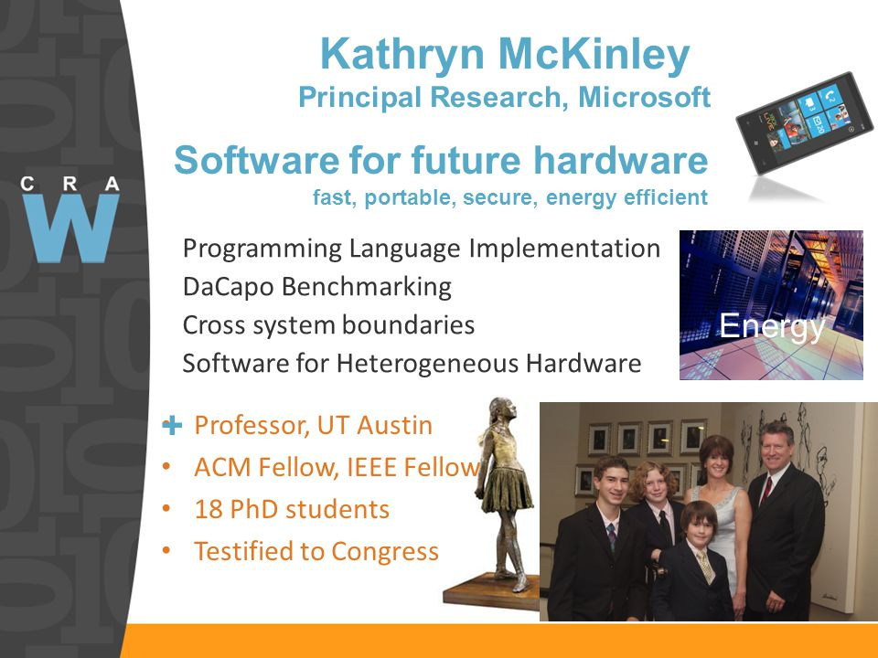 Kathryn McKinley Principal Research, Microsoft Professor, UT Austin ACM Fellow, IEEE Fellow 18 PhD students Testified to Congress Programming Language Implementation DaCapo Benchmarking Cross system boundaries Software for Heterogeneous Hardware Software for future hardware fast, portable, secure, energy efficient Energy +