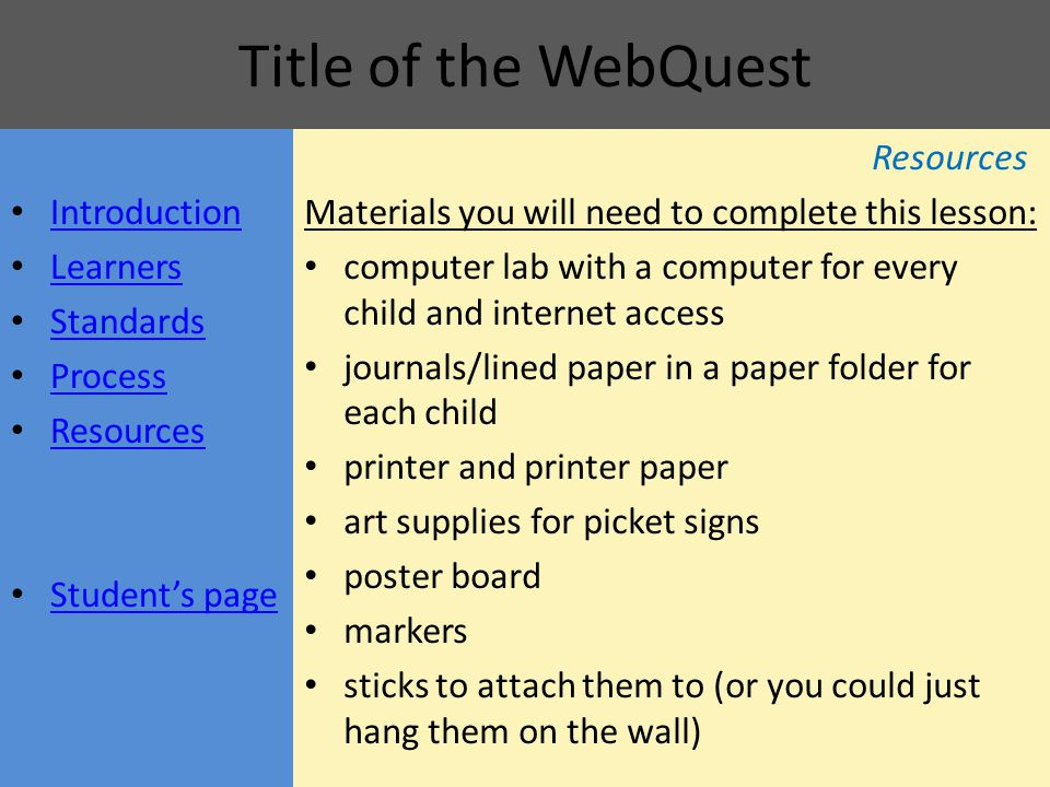 Title of the WebQuest Resources Materials you will need to complete this lesson: computer lab with a computer for every child and internet access journals/lined paper in a paper folder for each child printer and printer paper art supplies for picket signs poster board markers sticks to attach them to (or you could just hang them on the wall) Introduction Learners Standards Process Resources Student's page