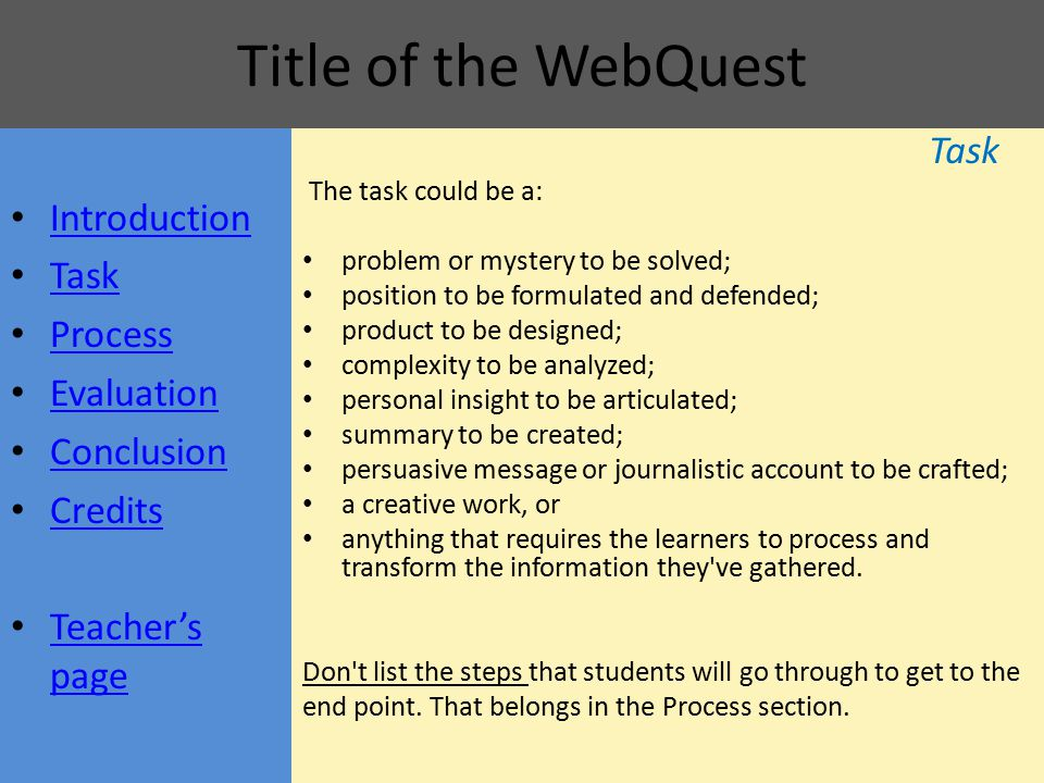 Title of the WebQuest describe the steps using the second person Process STEP 1 STEP 2 STEP 3 STEP 4 STEP 5 Introduction Task Process Evaluation Conclusion Credits Teacher's page Teacher's page