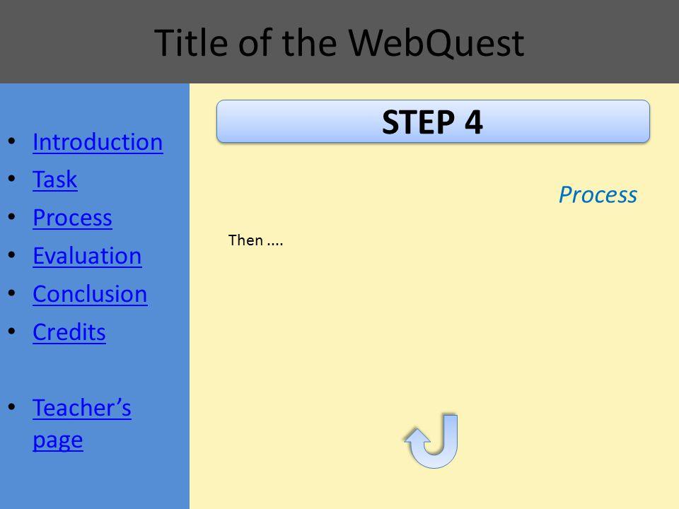 Title of the WebQuest STEP 4 Process Then.... Introduction Task Process Evaluation Conclusion Credits Teacher's page Teacher's page