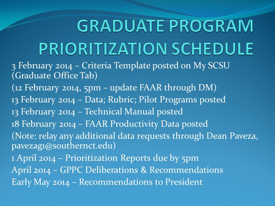 3 February 2014 – Criteria Template posted on My SCSU (Graduate Office Tab) (12 February 2014, 5pm – update FAAR through DM) 13 February 2014 – Data; Rubric; Pilot Programs posted 13 February 2014 – Technical Manual posted 18 February 2014 – FAAR Productivity Data posted (Note: relay any additional data requests through Dean Paveza, pavezag1@southernct.edu) 1 April 2014 – Prioritization Reports due by 5pm April 2014 – GPPC Deliberations & Recommendations Early May 2014 – Recommendations to President