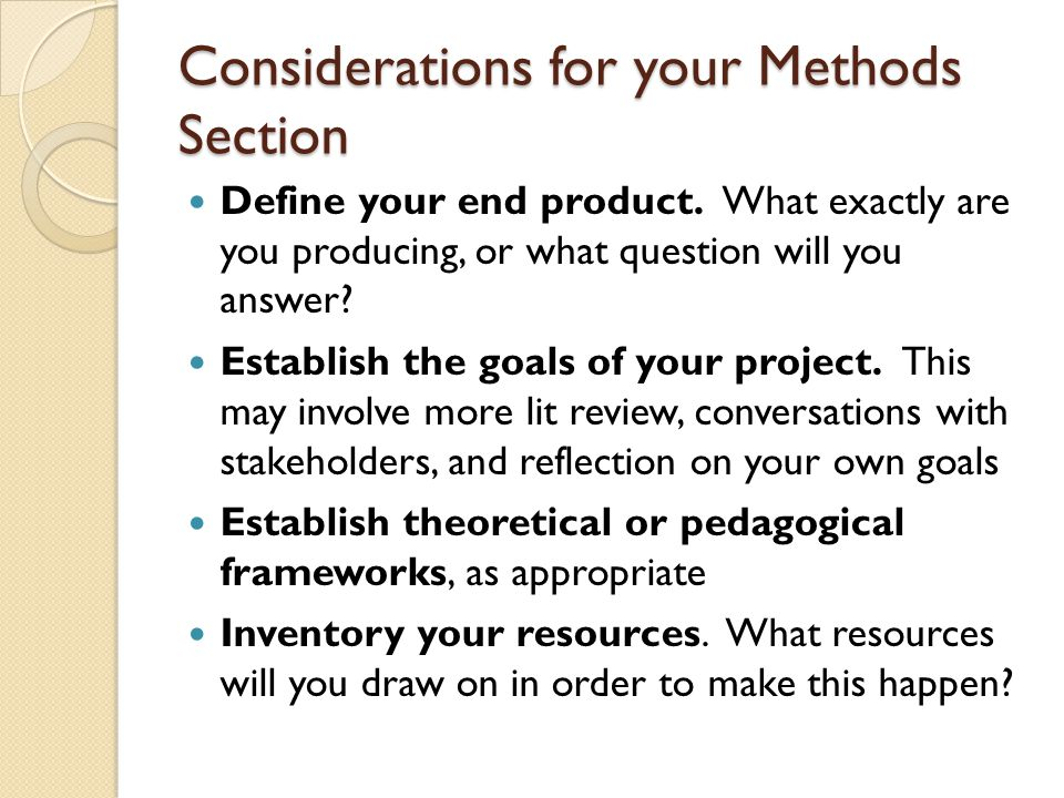 Considerations for your Methods Section Define your end product. What exactly are you producing, or what question will you answer? Establish the goals