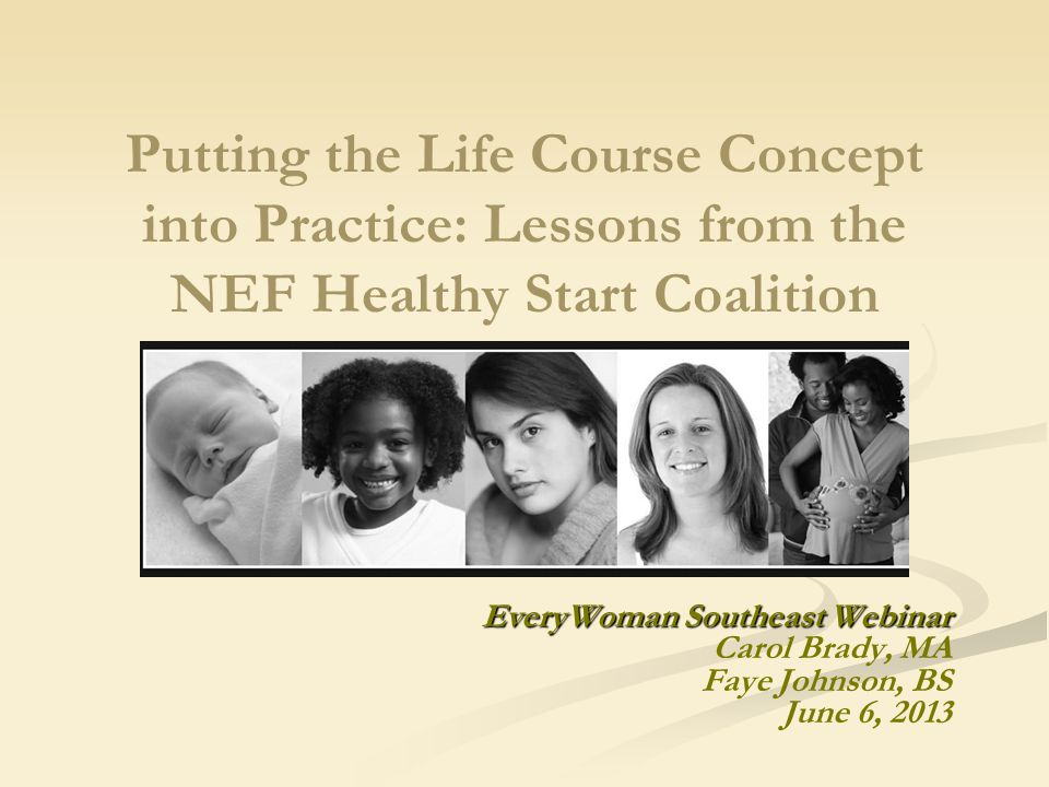 Putting the Life Course Concept into Practice: Lessons from the NEF Healthy Start Coalition EveryWoman Southeast Webinar Carol Brady, MA Faye Johnson, BS June 6, 2013