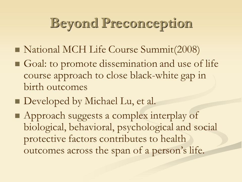 Beyond Preconception National MCH Life Course Summit(2008) Goal: to promote dissemination and use of life course approach to close black-white gap in birth outcomes Developed by Michael Lu, et al.