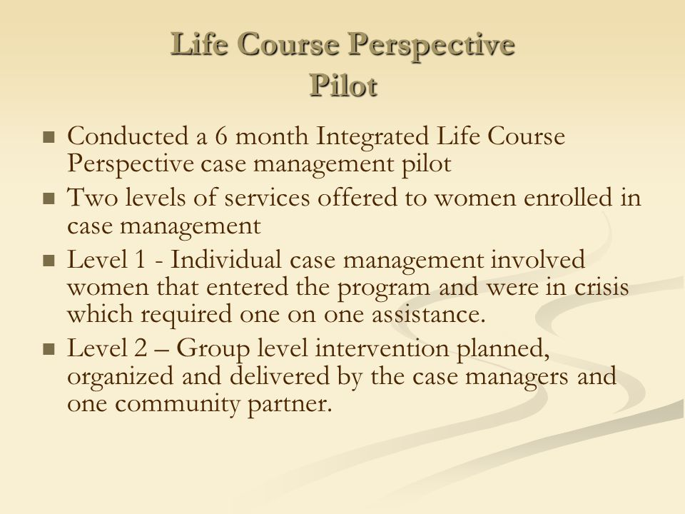 Life Course Perspective Pilot Conducted a 6 month Integrated Life Course Perspective case management pilot Two levels of services offered to women enrolled in case management Level 1 - Individual case management involved women that entered the program and were in crisis which required one on one assistance.