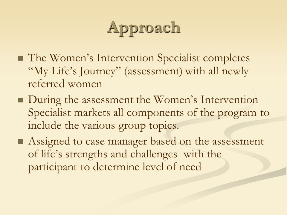Approach The Women's Intervention Specialist completes My Life's Journey (assessment) with all newly referred women During the assessment the Women's Intervention Specialist markets all components of the program to include the various group topics.