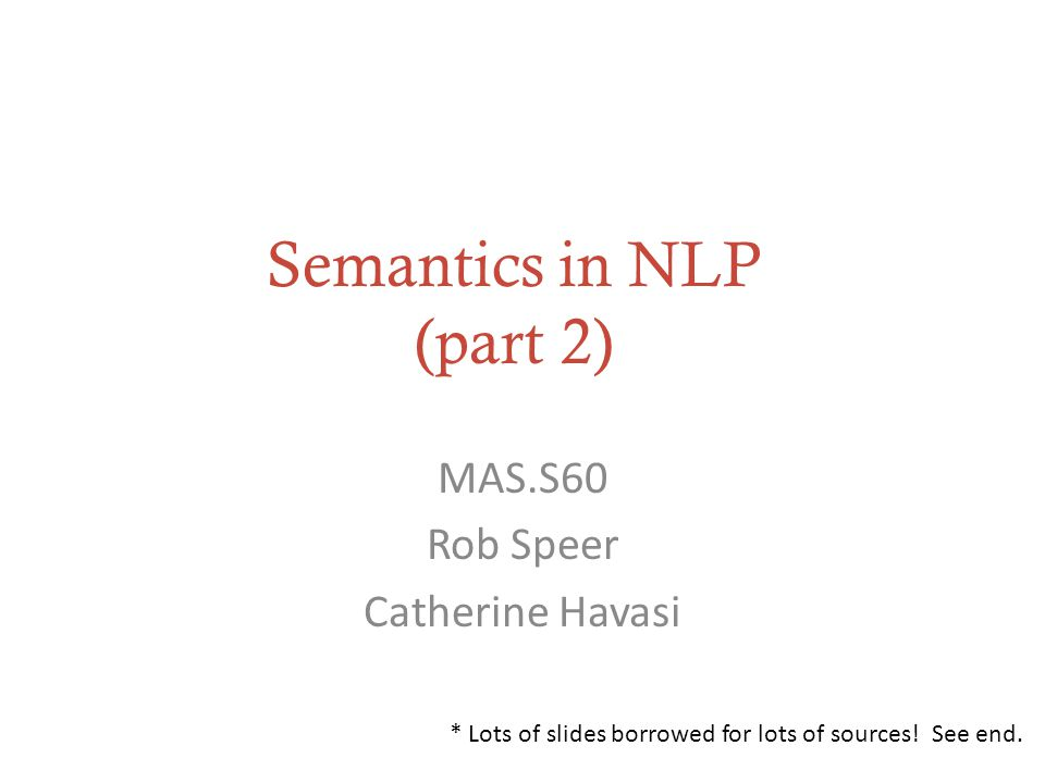 Semantics in NLP (part 2) MAS.S60 Rob Speer Catherine Havasi * Lots of slides borrowed for lots of sources.