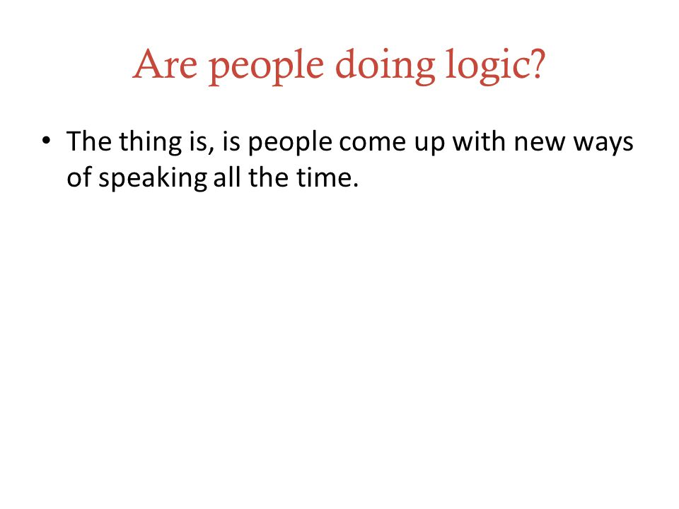 Are people doing logic The thing is, is people come up with new ways of speaking all the time.