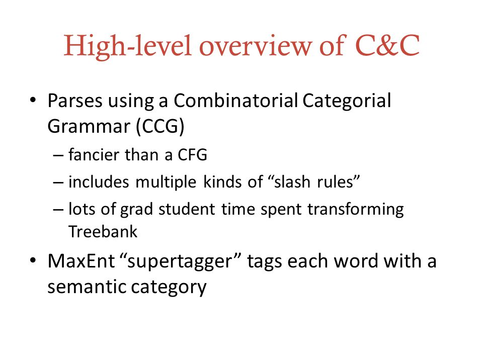 High-level overview of C&C Parses using a Combinatorial Categorial Grammar (CCG) – fancier than a CFG – includes multiple kinds of slash rules – lots of grad student time spent transforming Treebank MaxEnt supertagger tags each word with a semantic category