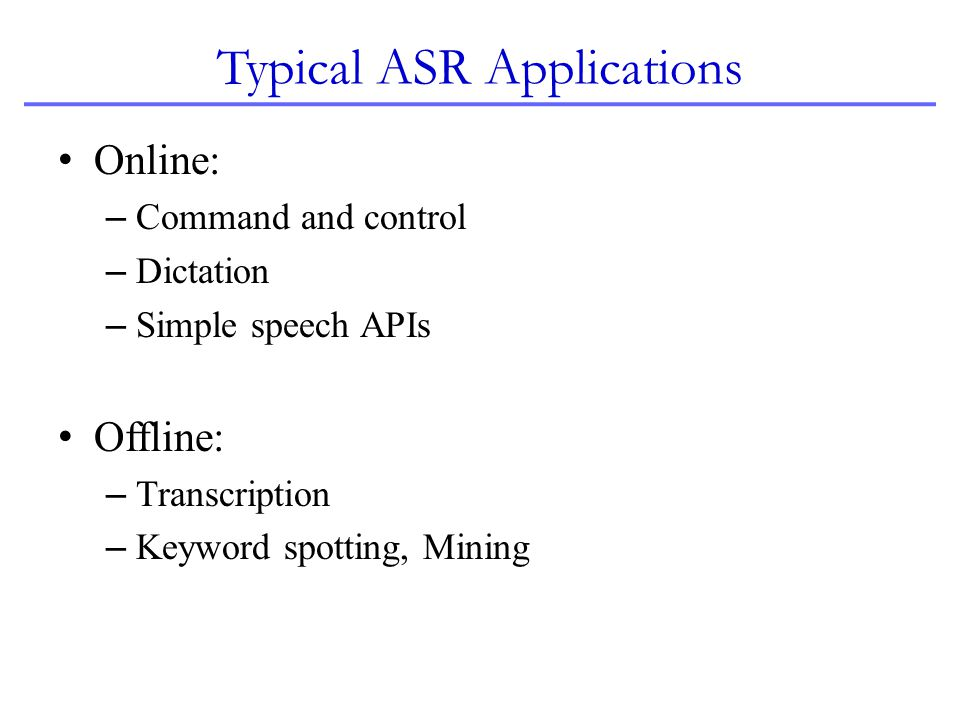 Typical ASR Applications Online: – Command and control – Dictation – Simple speech APIs Offline: – Transcription – Keyword spotting, Mining