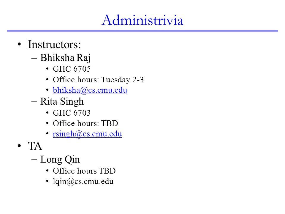 Administrivia Instructors: – Bhiksha Raj GHC 6705 Office hours: Tuesday 2-3 bhiksha@cs.cmu.edu – Rita Singh GHC 6703 Office hours: TBD rsingh@cs.cmu.e