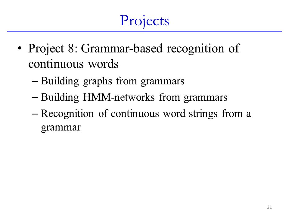 21 Projects Project 8: Grammar-based recognition of continuous words – Building graphs from grammars – Building HMM-networks from grammars – Recogniti